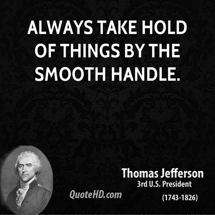Always take hold of things by the smooth handle.