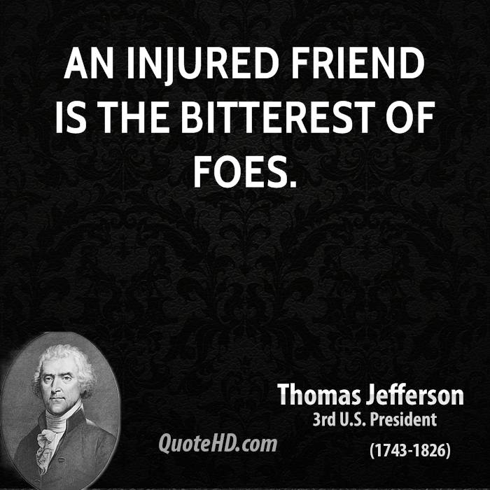 An injured friend is the bitterest of foes.