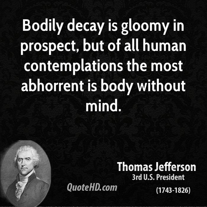 Bodily decay is gloomy in prospect, but of all human contemplations the most abhorrent is body without mind.