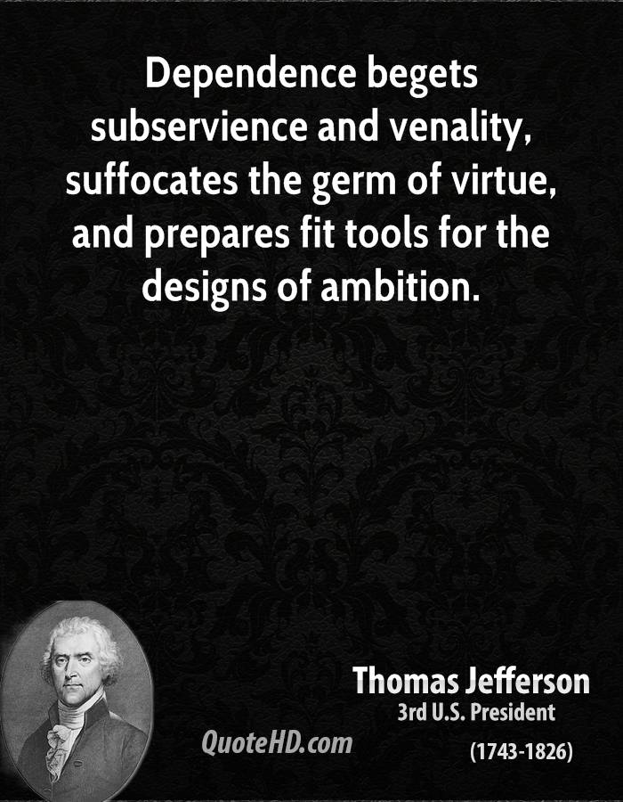 Dependence begets subservience and venality, suffocates the germ of virtue, and prepares fit tools for the designs of ambition.
