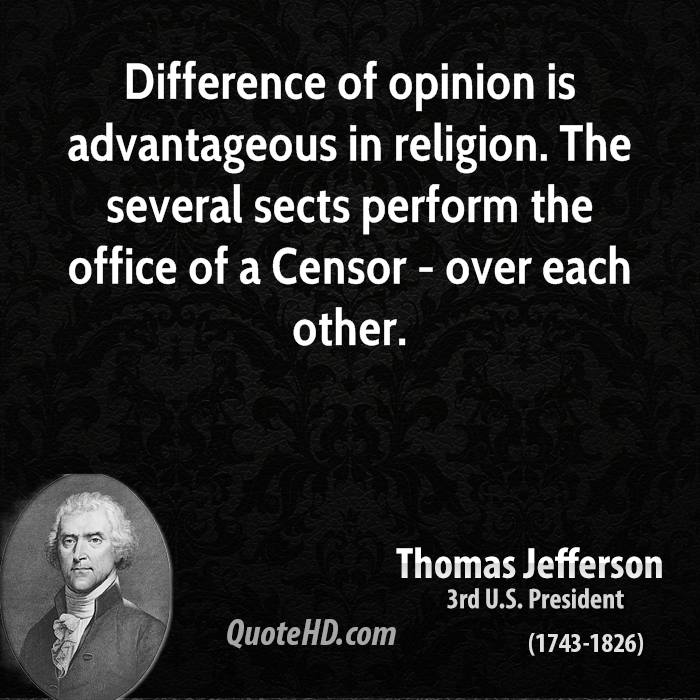 Difference of opinion is advantageous in religion. The several sects perform the office of a Censor - over each other.