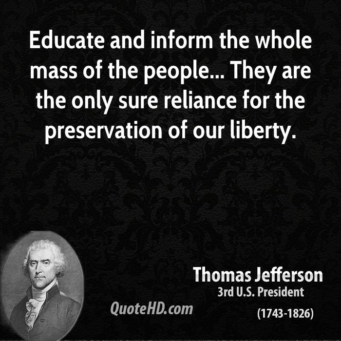 Educate and inform the whole mass of the people... They are the only sure reliance for the preservation of our liberty.