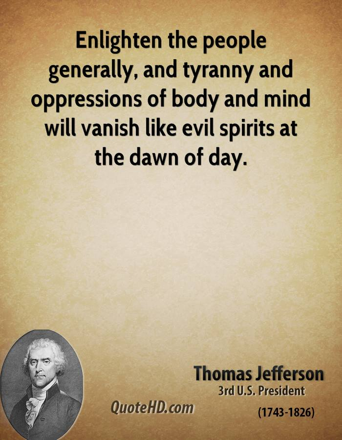 Enlighten the people generally, and tyranny and oppressions of body and mind will vanish like evil spirits at the dawn of day.