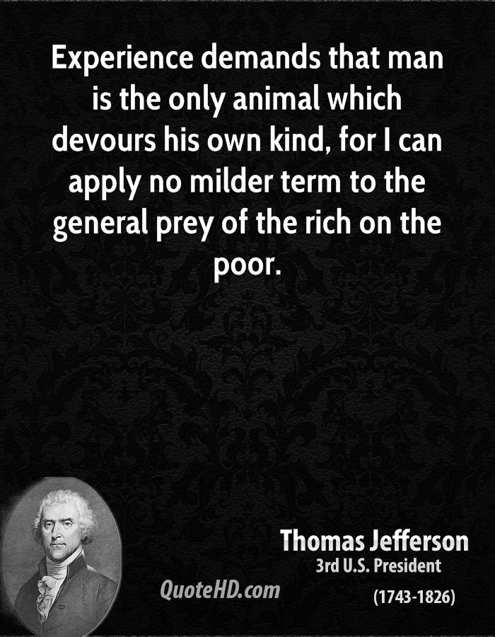 Experience demands that man is the only animal which devours his own kind, for I can apply no milder term to the general prey of the rich on the poor.
