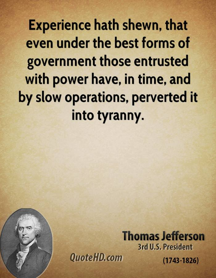 Experience hath shewn, that even under the best forms of government those entrusted with power have, in time, and by slow operations, perverted it into tyranny.