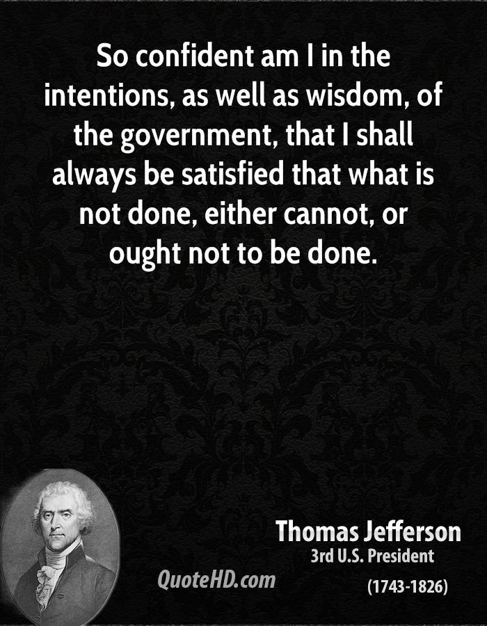 So confident am I in the intentions, as well as wisdom, of the government, that I shall always be satisfied that what is not done, either cannot, or ought not to be done.
