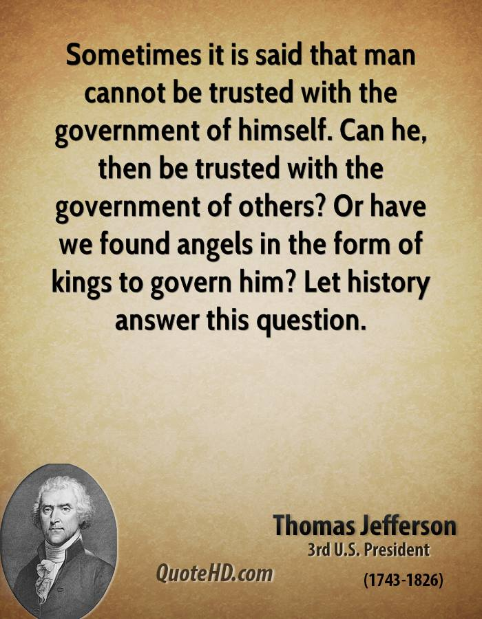 Sometimes it is said that man cannot be trusted with the government of himself. Can he, then be trusted with the government of others? Or have we found angels in the form of kings to govern him? Let history answer this question.