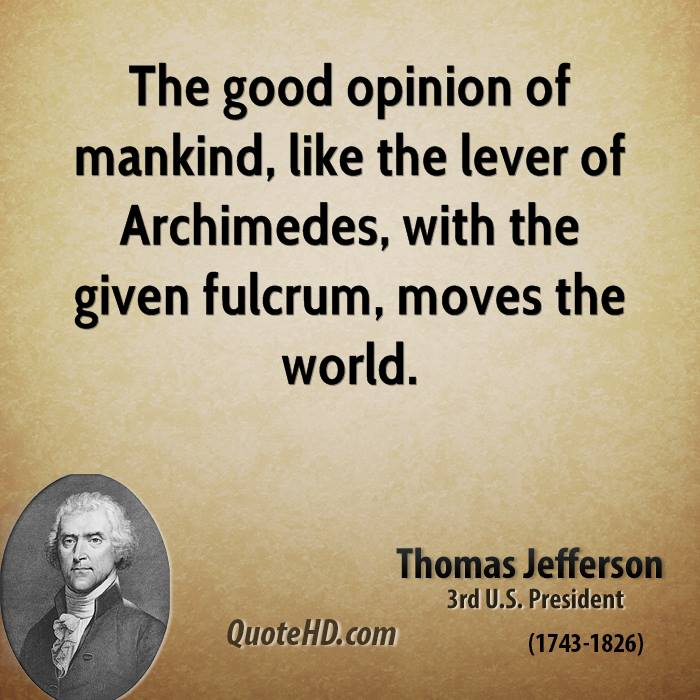 The good opinion of mankind, like the lever of Archimedes, with the given fulcrum, moves the world.