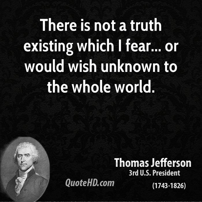 There is not a truth existing which I fear... or would wish unknown to the whole world.