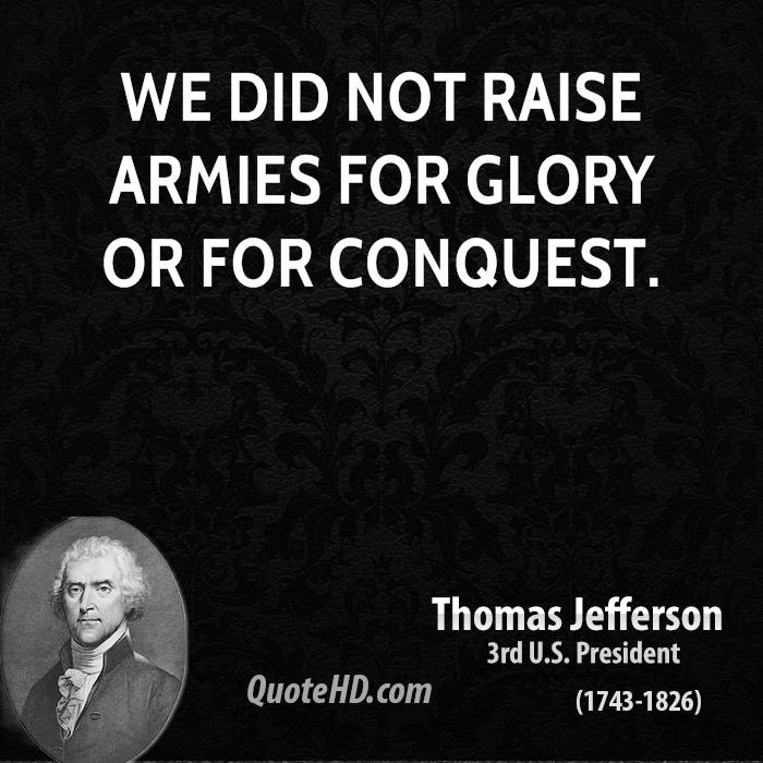 We did not raise armies for glory or for conquest.