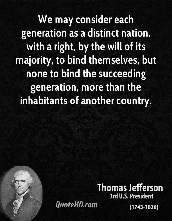 We may consider each generation as a distinct nation, with a right, by the will of its majority, to bind themselves, but none to bind the succeeding generation, more than the inhabitants of another country.
