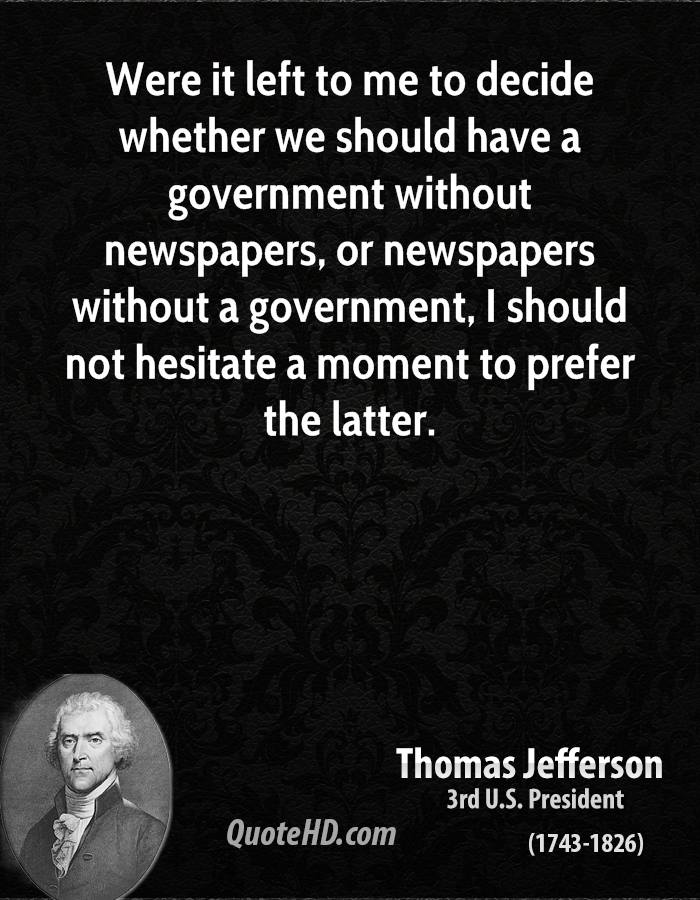 Were it left to me to decide whether we should have a government without newspapers, or newspapers without a government, I should not hesitate a moment to prefer the latter.
