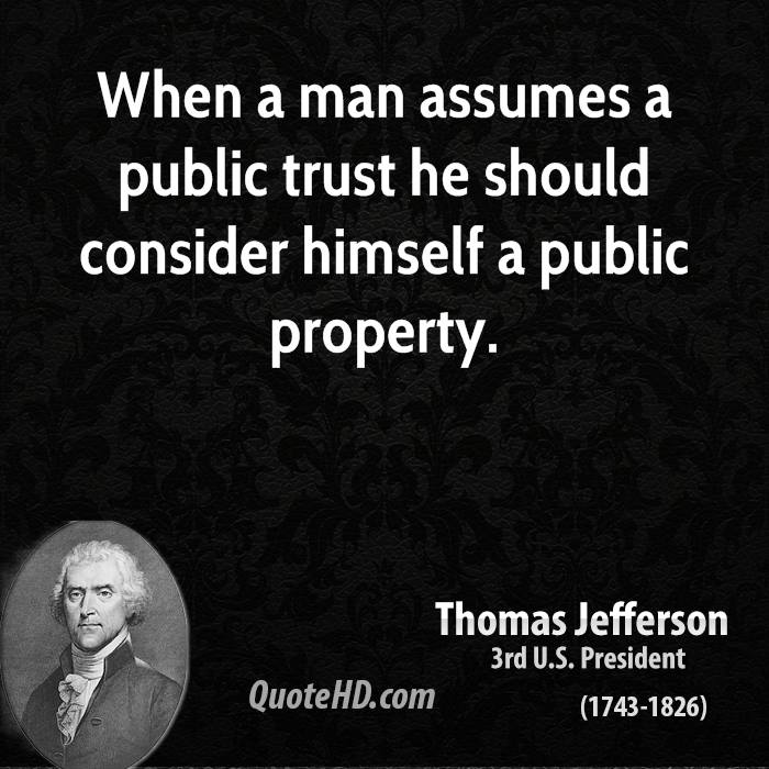 When a man assumes a public trust he should consider himself a public property.