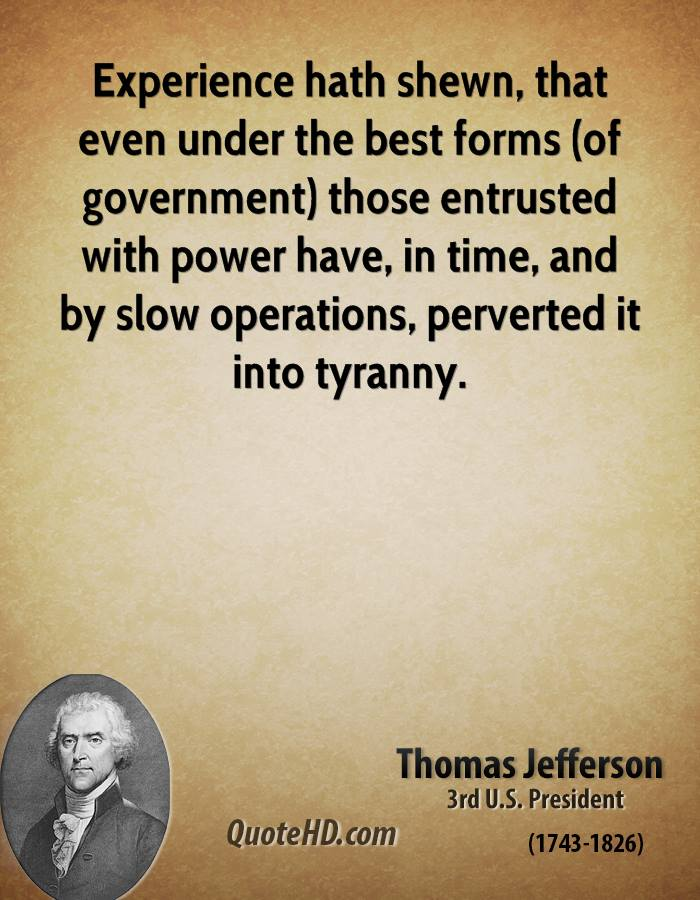 Experience hath shewn, that even under the best forms (of government) those entrusted with power have, in time, and by slow operations, perverted it into tyranny.