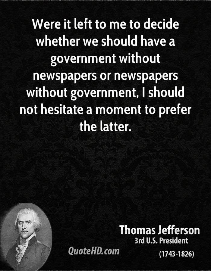 Were it left to me to decide whether we should have a government without newspapers or newspapers without government, I should not hesitate a moment to prefer the latter.
