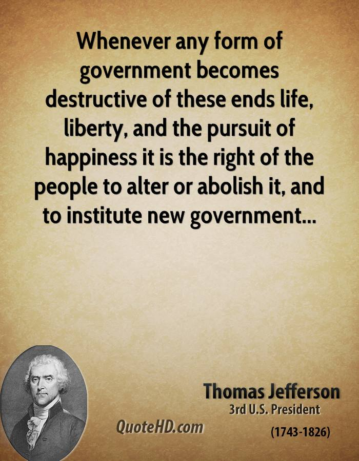 Whenever any form of government becomes destructive of these ends life, liberty, and the pursuit of happiness it is the right of the people to alter or abolish it, and to institute new government...