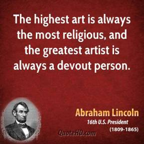Abraham Lincoln - The highest art is always the most religious, and the greatest artist is always a devout person.