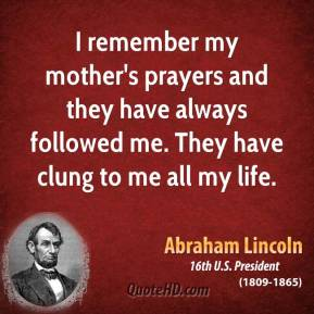 Abraham Lincoln - I remember my mother's prayers and they have always followed me. They have clung to me all my life.