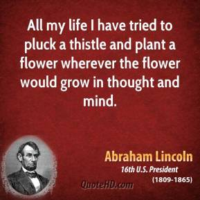 Abraham Lincoln - All my life I have tried to pluck a thistle and plant a flower wherever the flower would grow in thought and mind.