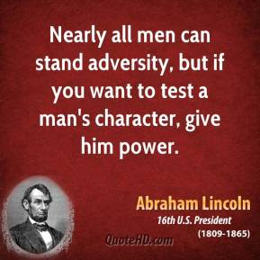 Abraham Lincoln - Nearly all men can stand adversity, but if you want to test a man's character, give him power.