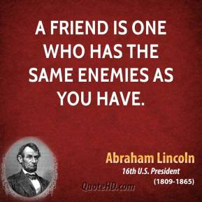 A friend is one who has the same enemies as you have.