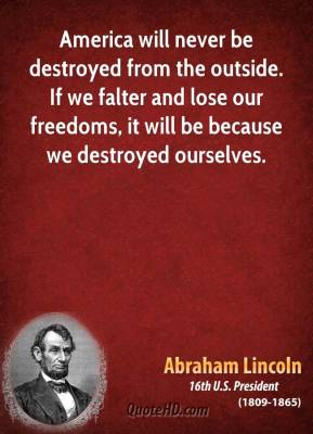 Abraham Lincoln - America will never be destroyed from the outside. If we falter and lose our freedoms, it will be because we destroyed ourselves.