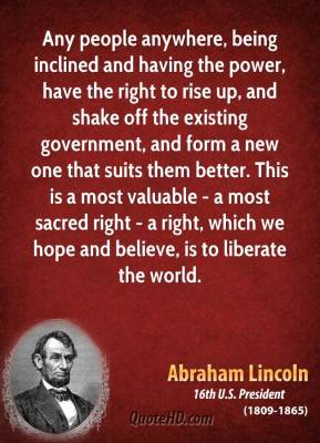 Abraham Lincoln - Any people anywhere, being inclined and having the power, have the right to rise up, and shake off the existing government, and form a new one that suits them better. This is a most valuable - a most sacred right - a right, which we hope and believe, is to liberate the world.