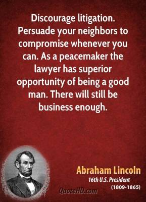 Abraham Lincoln - Discourage litigation. Persuade your neighbors to compromise whenever you can. As a peacemaker the lawyer has superior opportunity of being a good man. There will still be business enough.