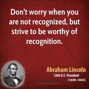 Don't worry when you are not recognized, but strive to be worthy of recognition.