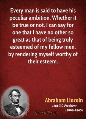 Abraham Lincoln - Every man is said to have his peculiar ambition. Whether it be true or not, I can say for one that I have no other so great as that of being truly esteemed of my fellow men, by rendering myself worthy of their esteem.