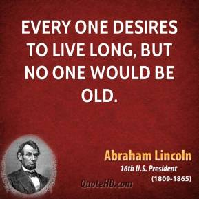Abraham Lincoln - Every one desires to live long, but no one would be old.