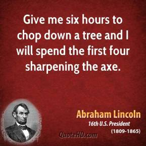 Abraham Lincoln - Give me six hours to chop down a tree and I will spend the first four sharpening the axe.