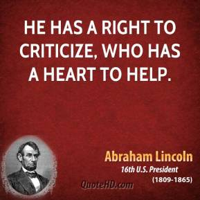 Abraham Lincoln - He has a right to criticize, who has a heart to help.