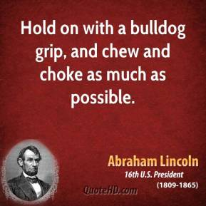 Abraham Lincoln - Hold on with a bulldog grip, and chew and choke as much as possible.