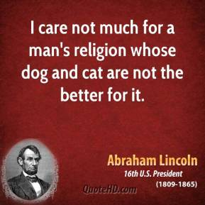 Abraham Lincoln - I care not much for a man's religion whose dog and cat are not the better for it.