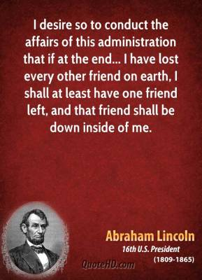 I desire so to conduct the affairs of this administration that if at the end... I have lost every other friend on earth, I shall at least have one friend left, and that friend shall be down inside of me.