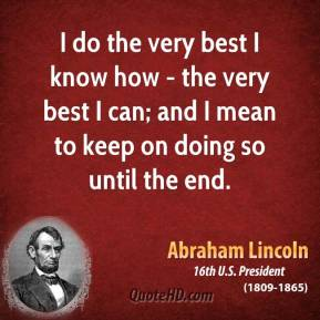 I do the very best I know how - the very best I can; and I mean to keep on doing so until the end.