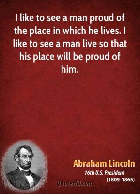 I like to see a man proud of the place in which he lives. I like to see a man live so that his place will be proud of him.
