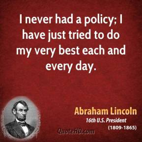 I never had a policy; I have just tried to do my very best each and every day.