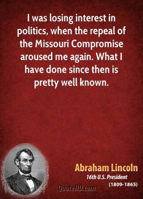 I was losing interest in politics, when the repeal of the Missouri Compromise aroused me again. What I have done since then is pretty well known.