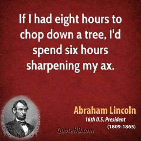 Abraham Lincoln - If I had eight hours to chop down a tree, I'd spend six hours sharpening my ax.