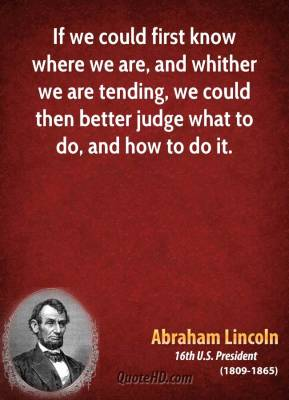 If we could first know where we are, and whither we are tending, we could then better judge what to do, and how to do it.