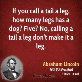 Abraham Lincoln - If you call a tail a leg, how many legs has a dog? Five? No, calling a tail a leg don't make it a leg.