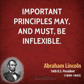 Abraham Lincoln - Important principles may, and must, be inflexible.