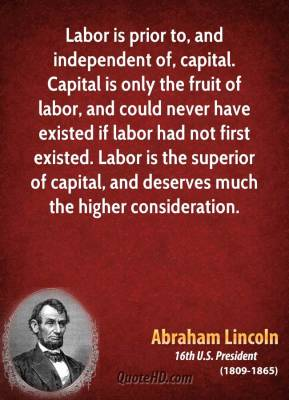 Abraham Lincoln - Labor is prior to, and independent of, capital. Capital is only the fruit of labor, and could never have existed if labor had not first existed. Labor is the superior of capital, and deserves much the higher consideration.