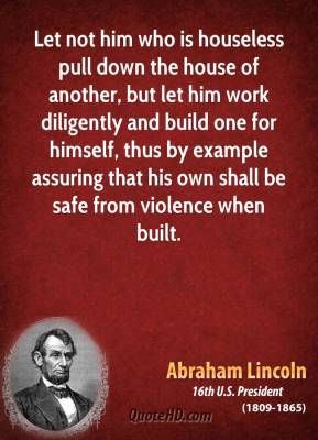 Let not him who is houseless pull down the house of another, but let him work diligently and build one for himself, thus by example assuring that his own shall be safe from violence when built.
