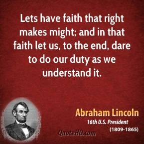 Lets have faith that right makes might; and in that faith let us, to the end, dare to do our duty as we understand it.