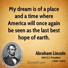 Abraham Lincoln - My dream is of a place and a time where America will once again be seen as the last best hope of earth.