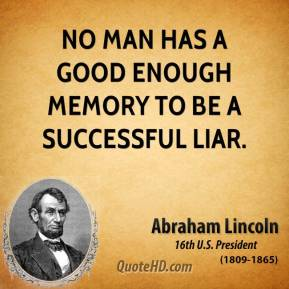 Abraham Lincoln - No man has a good enough memory to be a successful liar.