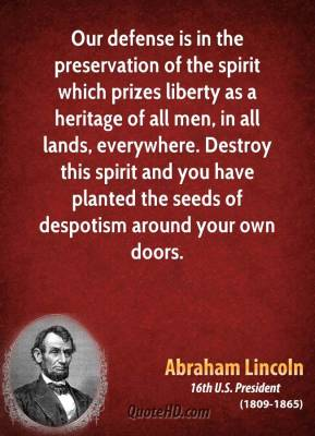 Abraham Lincoln - Our defense is in the preservation of the spirit which prizes liberty as a heritage of all men, in all lands, everywhere. Destroy this spirit and you have planted the seeds of despotism around your own doors.